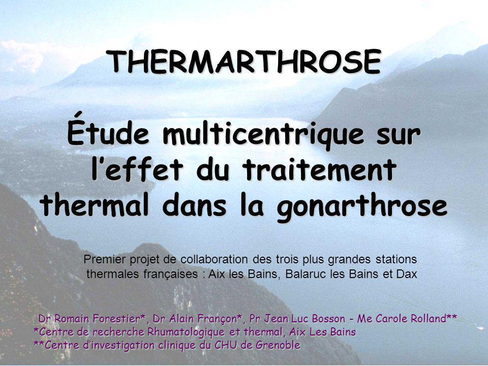 THERMARTHROSE Étude multicentrique sur leffet du traitement thermal dans la gonarthrose Dr Romain Forestier*, Dr Alain Françon*, Pr Jean Luc Bosson -