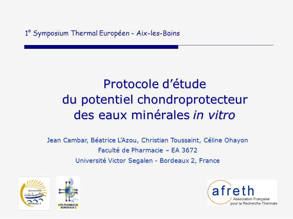 1° Symposium Thermal Européen - Aix-les-Bains Protocole détude du potentiel chondroprotecteur des eaux minérales in vitro Jean Cambar, Béatrice LAzou,