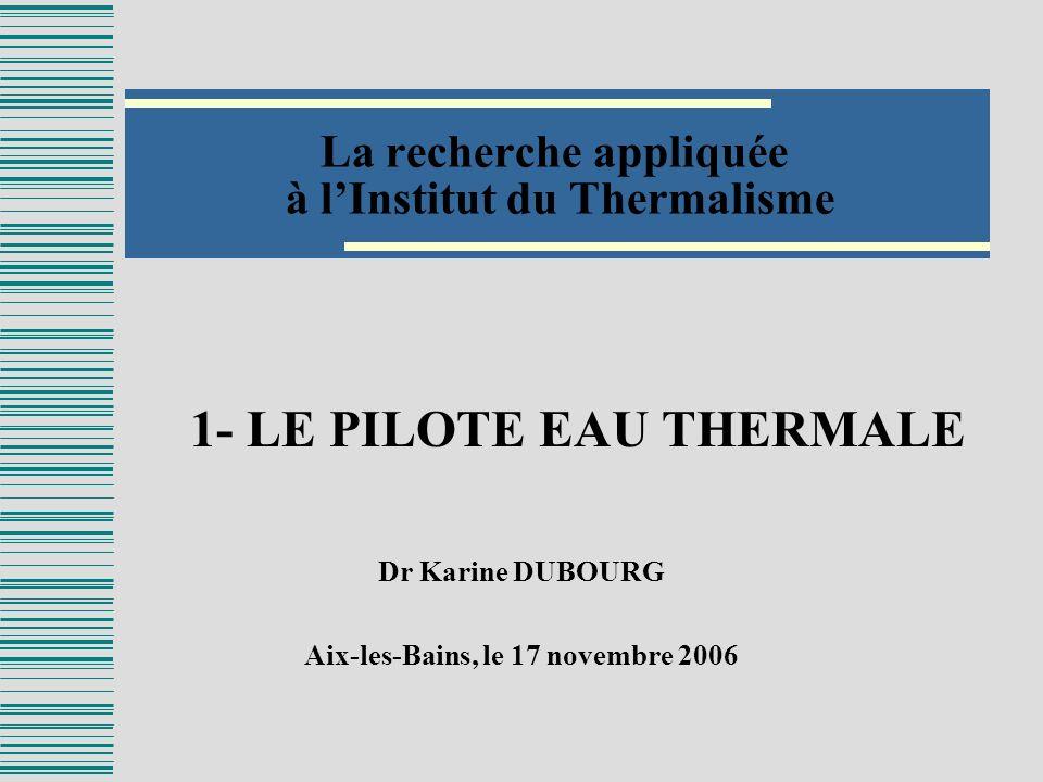 La recherche appliquée à lInstitut du Thermalisme Dr Karine DUBOURG Aix-les-Bains, le 17 novembre 2006 1- LE PILOTE EAU THERMALE