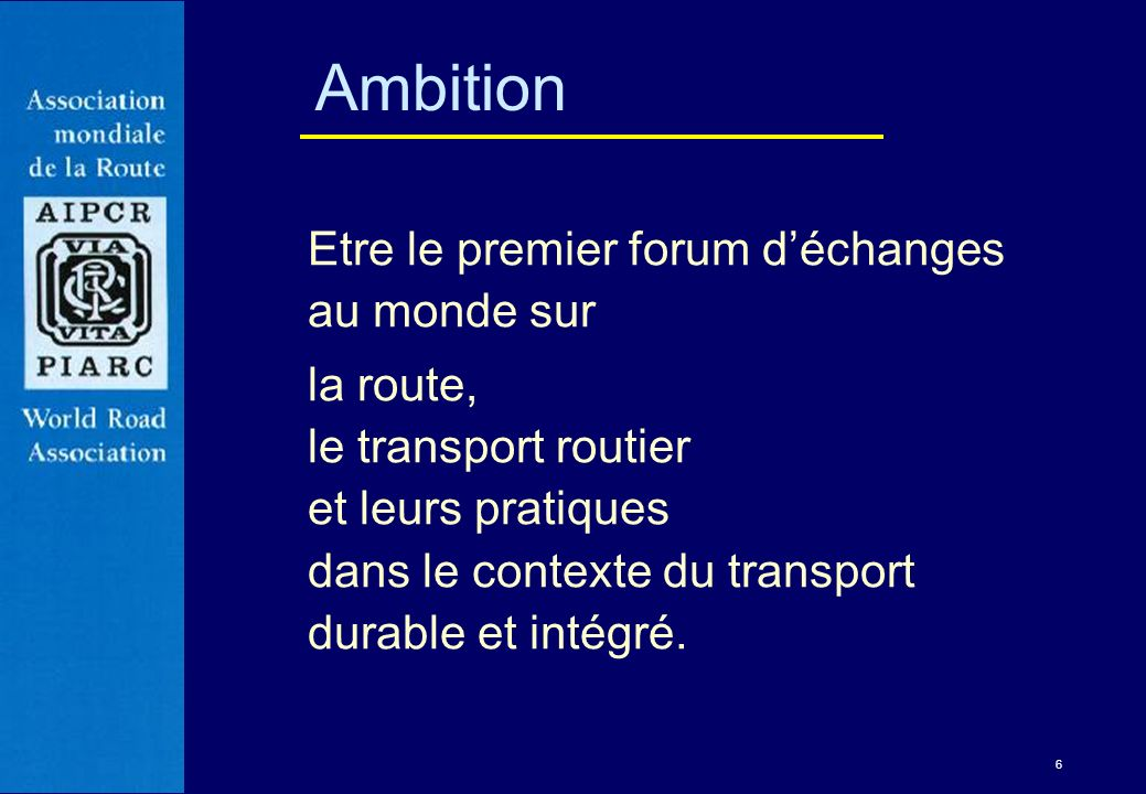 6 Ambition Etre le premier forum déchanges au monde sur la route, le transport routier et leurs pratiques dans le contexte du transport durable et int