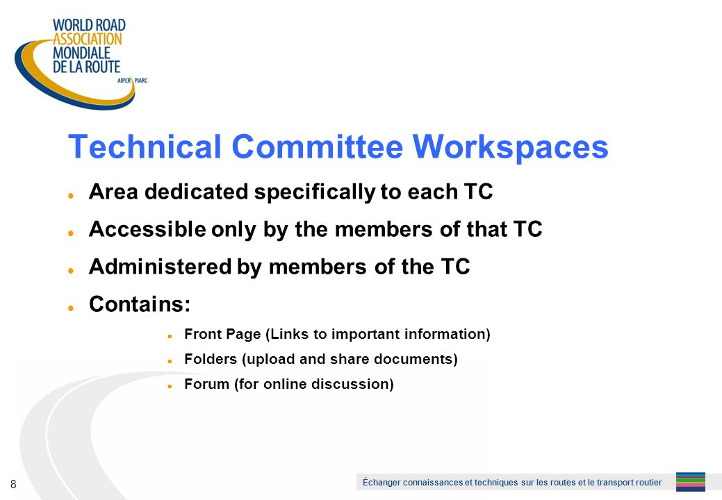 Échanger connaissances et techniques sur les routes et le transport routier 8 Technical Committee Workspaces l Area dedicated specifically to each TC l Accessible only by the members of that TC l Administered by members of the TC l Contains: n Front Page (Links to important information) n Folders (upload and share documents) n Forum (for online discussion)