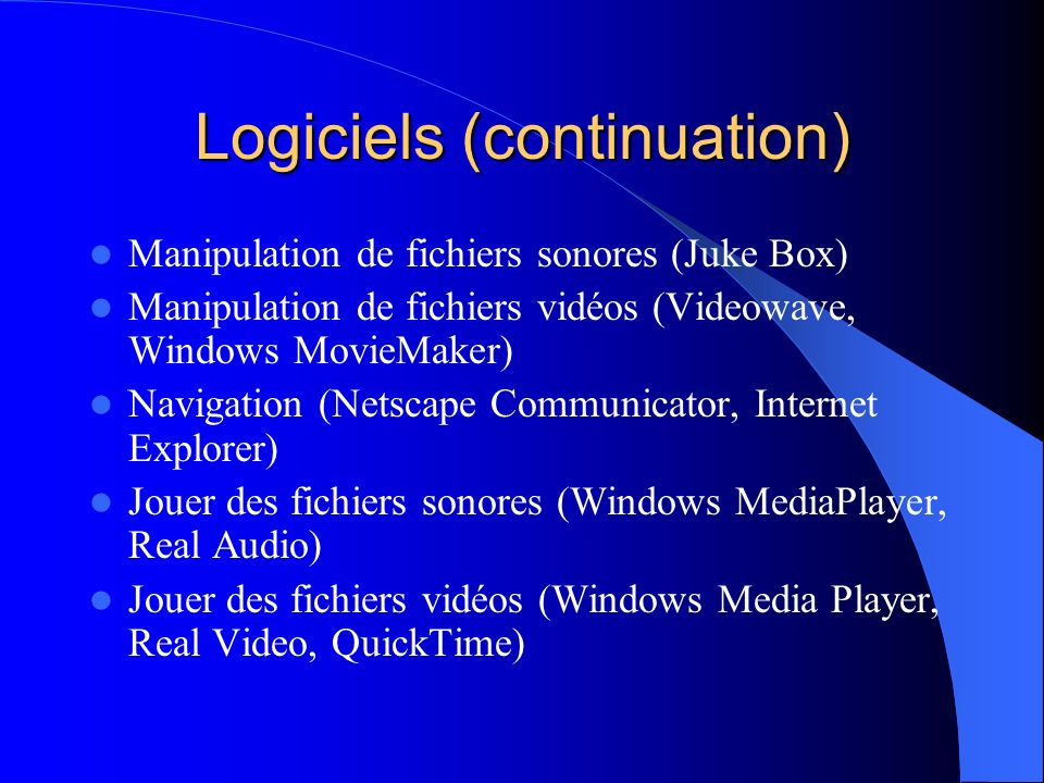 Logiciels (continuation) Manipulation de fichiers sonores (Juke Box) Manipulation de fichiers vidéos (Videowave, Windows MovieMaker) Navigation (Netscape Communicator, Internet Explorer) Jouer des fichiers sonores (Windows MediaPlayer, Real Audio) Jouer des fichiers vidéos (Windows Media Player, Real Video, QuickTime)