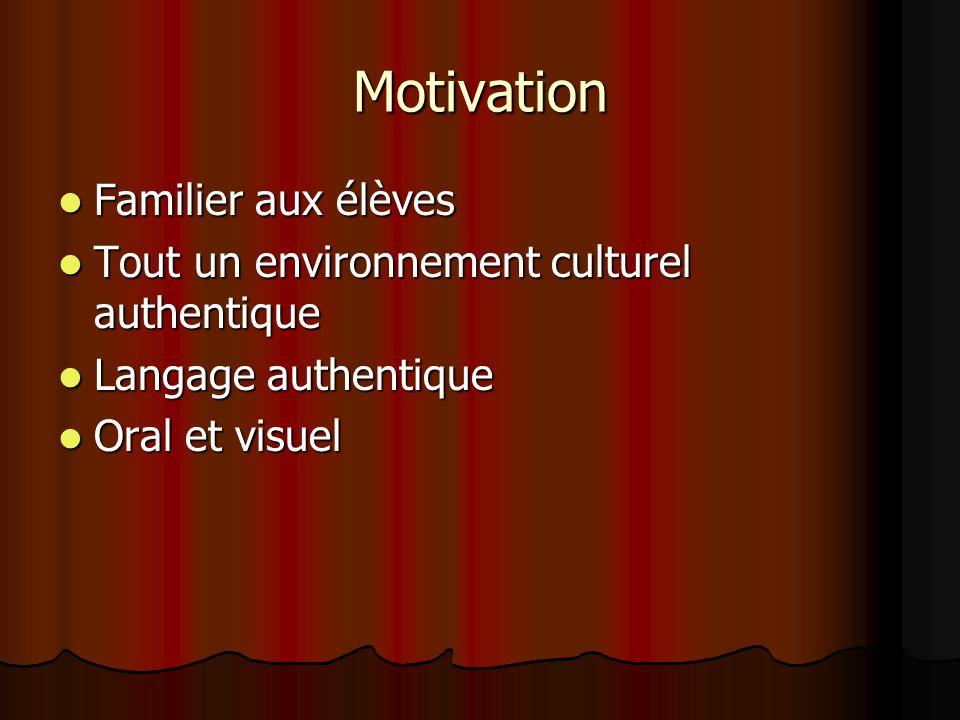 Motivation Familier aux élèves Familier aux élèves Tout un environnement culturel authentique Tout un environnement culturel authentique Langage authentique Langage authentique Oral et visuel Oral et visuel