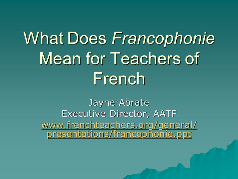 What Does Francophonie Mean for Teachers of French Jayne Abrate Executive Director, AATF www.frenchteachers.org/general/ presentations/francophonie.ppt www.frenchteachers.org/general/ presentations/francophonie.ppt