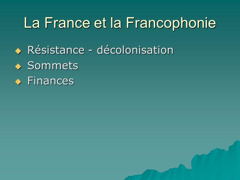La France et la Francophonie Résistance - décolonisation Résistance - décolonisation Sommets Sommets Finances Finances