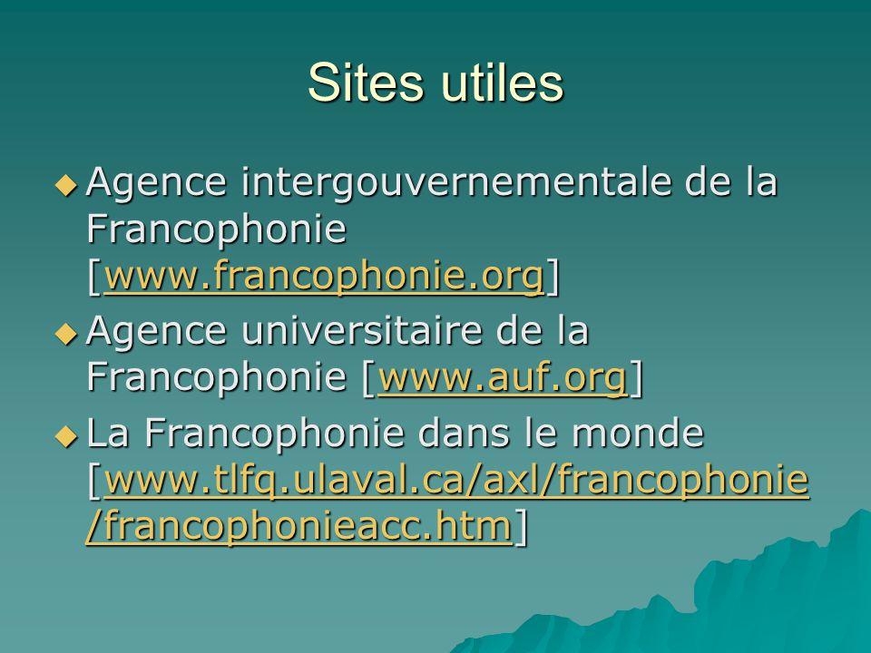 Sites utiles Agence intergouvernementale de la Francophonie [www.francophonie.org] Agence intergouvernementale de la Francophonie [www.francophonie.org]www.francophonie.org Agence universitaire de la Francophonie [www.auf.org] Agence universitaire de la Francophonie [www.auf.org]www.auf.org La Francophonie dans le monde [www.tlfq.ulaval.ca/axl/francophonie /francophonieacc.htm] La Francophonie dans le monde [www.tlfq.ulaval.ca/axl/francophonie /francophonieacc.htm]www.tlfq.ulaval.ca/axl/francophonie /francophonieacc.htmwww.tlfq.ulaval.ca/axl/francophonie /francophonieacc.htm