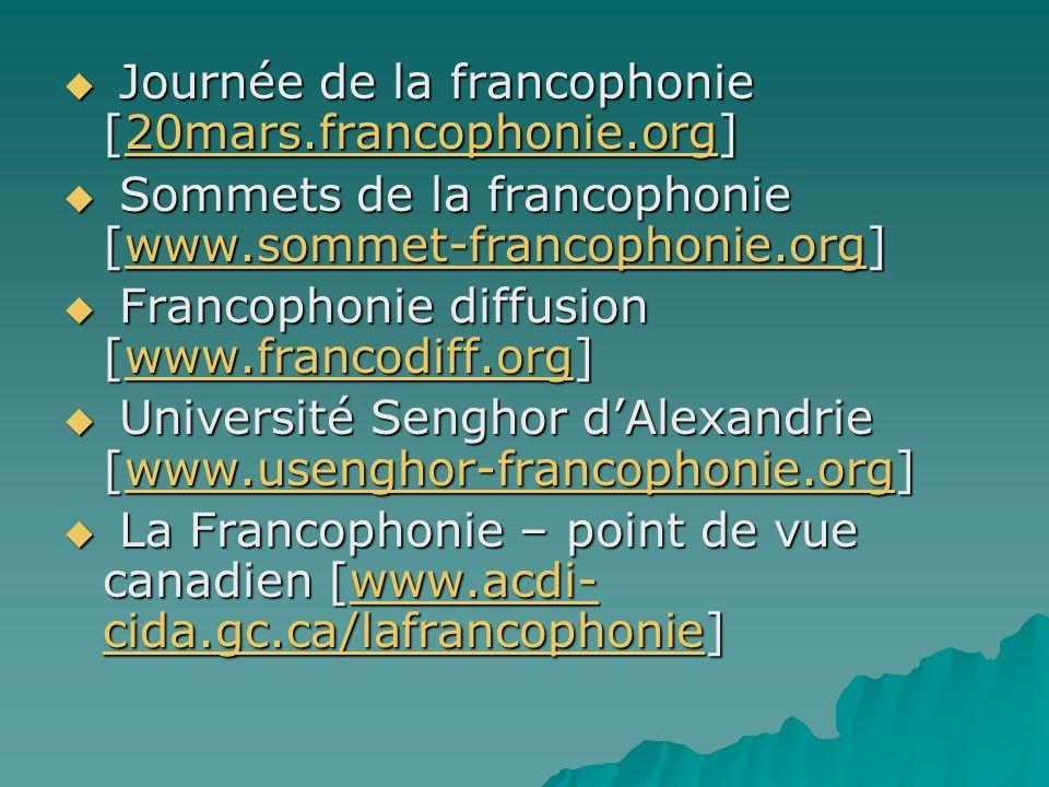 Journée de la francophonie [20mars.francophonie.org] Journée de la francophonie [20mars.francophonie.org]20mars.francophonie.org Sommets de la francophonie [www.sommet-francophonie.org] Sommets de la francophonie [www.sommet-francophonie.org]www.sommet-francophonie.org Francophonie diffusion [www.francodiff.org] Francophonie diffusion [www.francodiff.org]www.francodiff.org Université Senghor dAlexandrie [www.usenghor-francophonie.org] Université Senghor dAlexandrie [www.usenghor-francophonie.org]www.usenghor-francophonie.org La Francophonie – point de vue canadien [www.acdi- cida.gc.ca/lafrancophonie] La Francophonie – point de vue canadien [www.acdi- cida.gc.ca/lafrancophonie]www.acdi- cida.gc.ca/lafrancophoniewww.acdi- cida.gc.ca/lafrancophonie