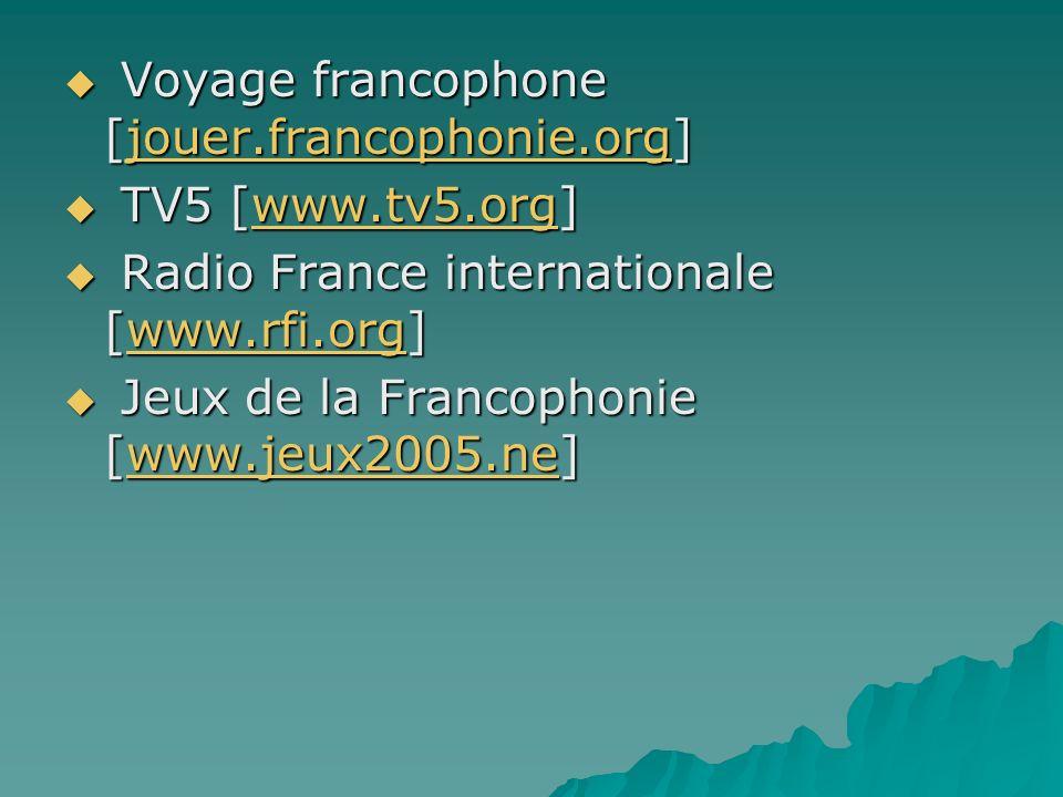 Voyage francophone [jouer.francophonie.org] Voyage francophone [jouer.francophonie.org]jouer.francophonie.org TV5 [www.tv5.org] TV5 [www.tv5.org]www.tv5.org Radio France internationale [www.rfi.org] Radio France internationale [www.rfi.org]www.rfi.org Jeux de la Francophonie [www.jeux2005.ne] Jeux de la Francophonie [www.jeux2005.ne]www.jeux2005.ne