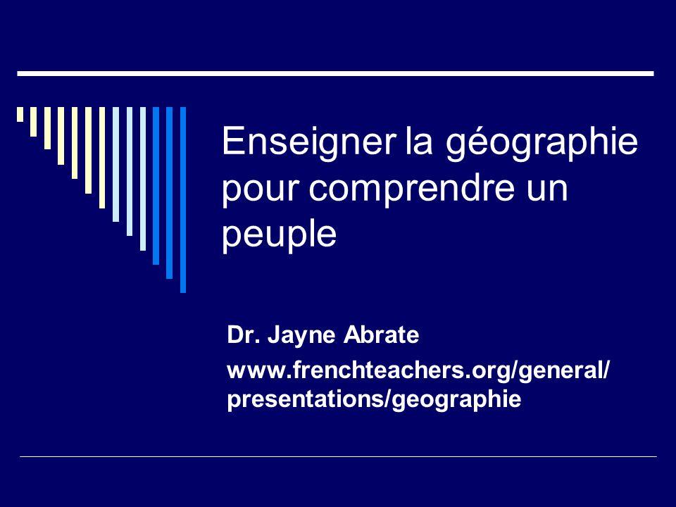 Enseigner la géographie pour comprendre un peuple Dr. Jayne Abrate www.frenchteachers.org/general/ presentations/geographie
