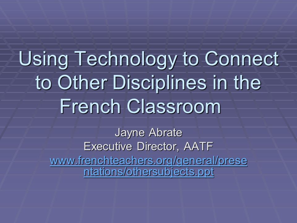 Using Technology to Connect to Other Disciplines in the French Classroom Jayne Abrate Executive Director, AATF www.frenchteachers.org/general/prese ntations/othersubjects.ppt www.frenchteachers.org/general/prese ntations/othersubjects.ppt