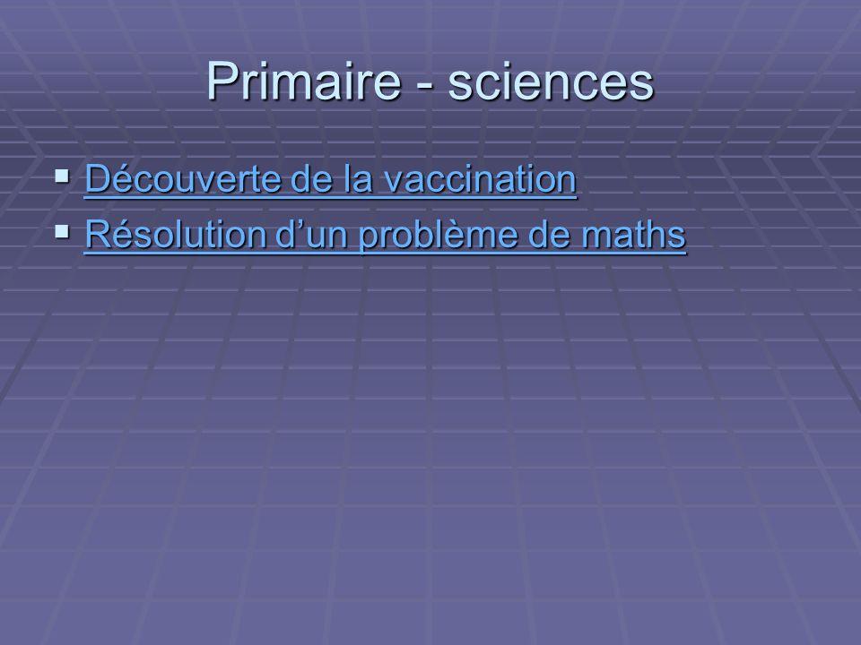 Primaire - sciences Découverte de la vaccination Découverte de la vaccination Découverte de la vaccination Découverte de la vaccination Résolution dun problème de maths Résolution dun problème de maths Résolution dun problème de maths Résolution dun problème de maths