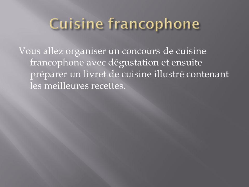 Vous allez organiser un concours de cuisine francophone avec dégustation et ensuite préparer un livret de cuisine illustré contenant les meilleures re