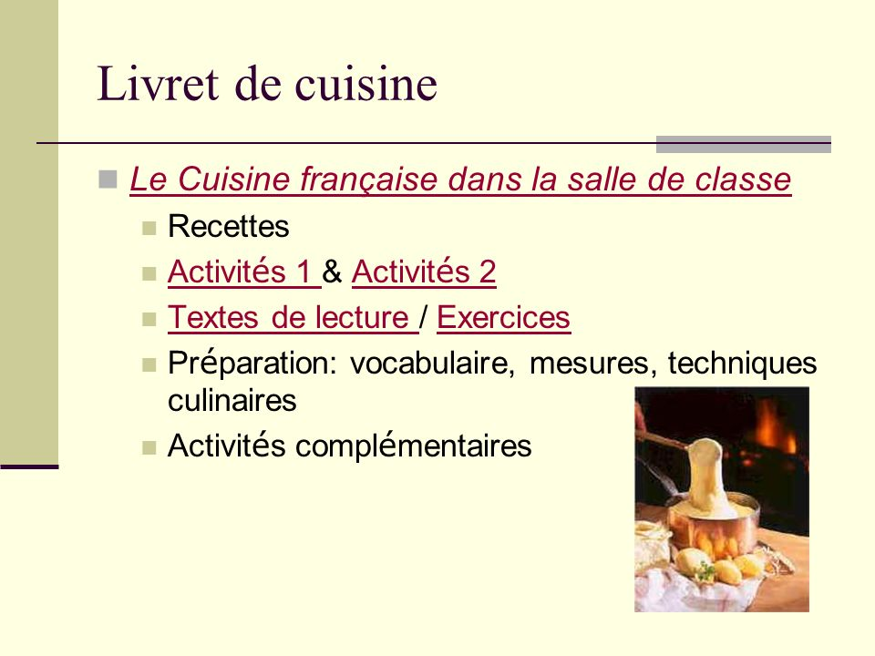 Livret de cuisine Le Cuisine française dans la salle de classe Recettes Activit é s 1 & Activit é s 2 Activit é s 1 Activit é s 2 Textes de lecture / Exercices Textes de lecture Exercices Pr é paration: vocabulaire, mesures, techniques culinaires Activit é s compl é mentaires