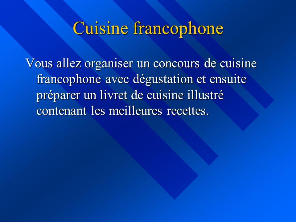Cuisine francophone Vous allez organiser un concours de cuisine francophone avec dégustation et ensuite préparer un livret de cuisine illustré contenant les meilleures recettes.