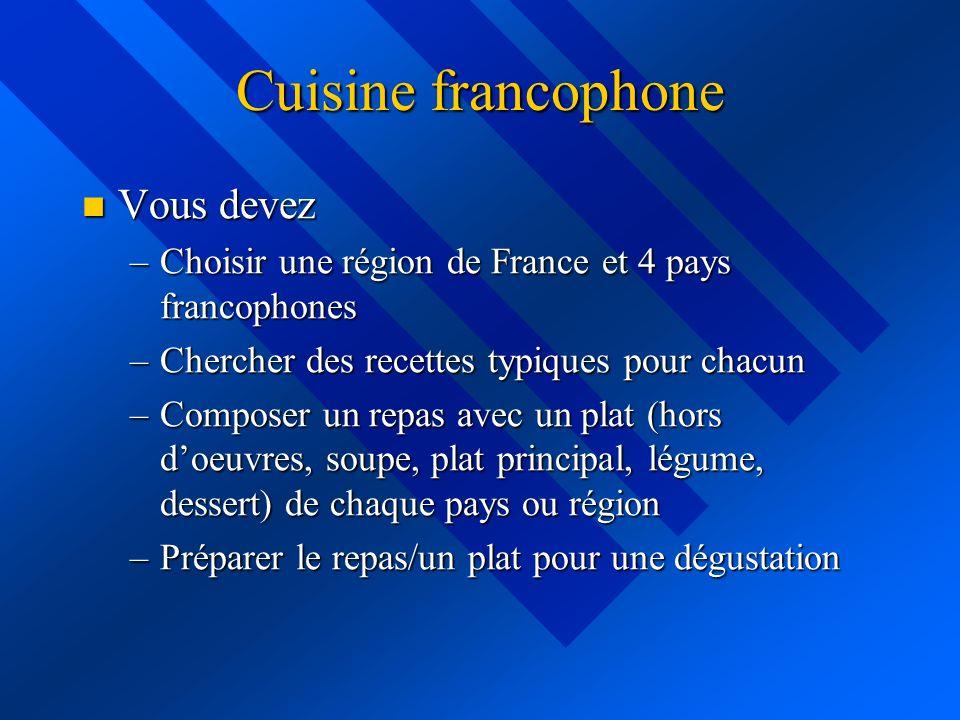 Cuisine francophone Vous devez Vous devez –Choisir une région de France et 4 pays francophones –Chercher des recettes typiques pour chacun –Composer un repas avec un plat (hors doeuvres, soupe, plat principal, légume, dessert) de chaque pays ou région –Préparer le repas/un plat pour une dégustation