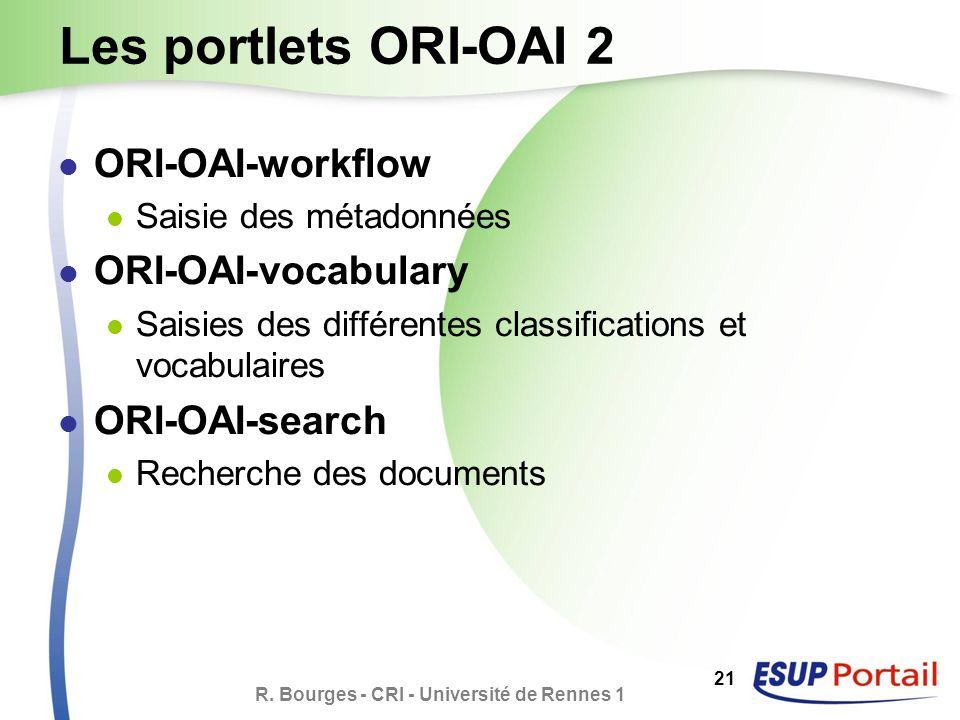 R. Bourges - CRI - Université de Rennes 1 21 Les portlets ORI-OAI 2 ORI-OAI-workflow Saisie des métadonnées ORI-OAI-vocabulary Saisies des différentes
