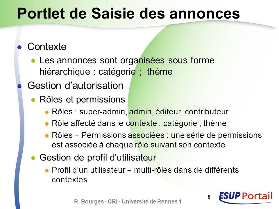 R. Bourges - CRI - Université de Rennes 1 6 Portlet de Saisie des annonces Contexte Les annonces sont organisées sous forme hiérarchique : catégorie ;