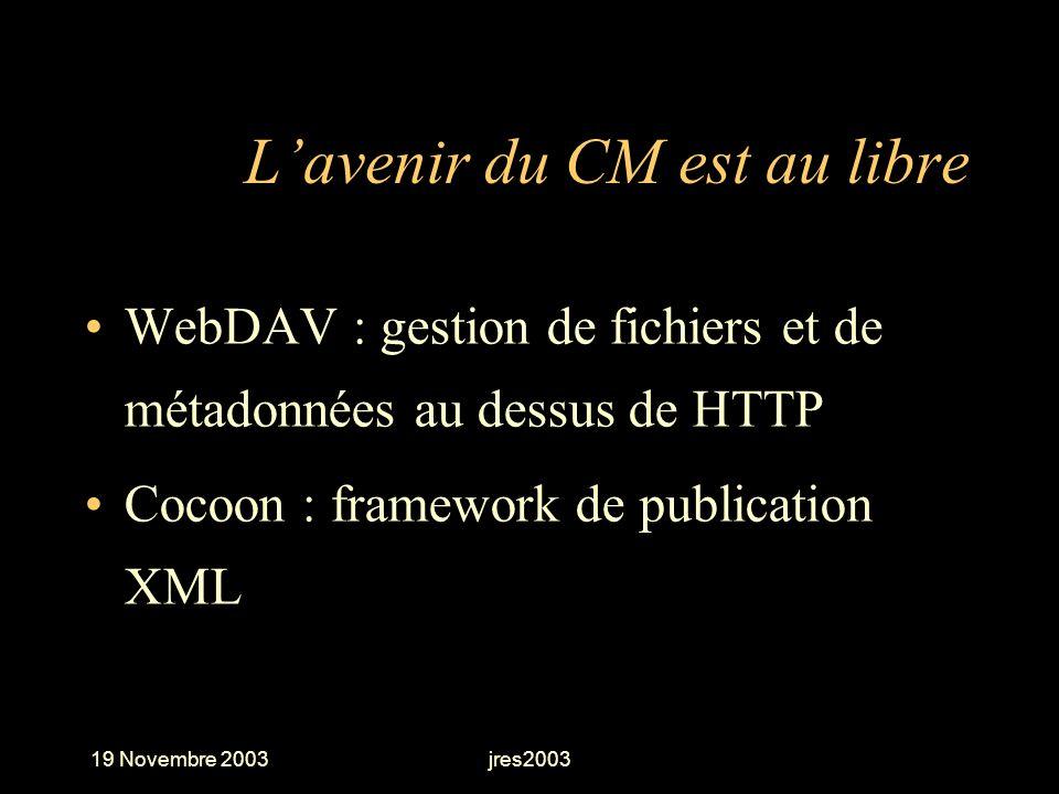 19 Novembre 2003jres2003 Lavenir du CM est au libre WebDAV : gestion de fichiers et de métadonnées au dessus de HTTP Cocoon : framework de publication