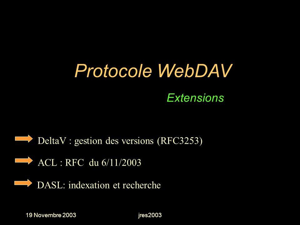19 Novembre 2003jres2003 DeltaV : gestion des versions (RFC3253) Protocole WebDAV Extensions ACL : RFC du 6/11/2003 DASL: indexation et recherche