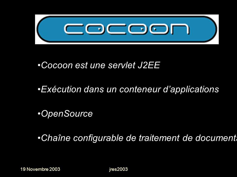 19 Novembre 2003jres2003 Cocoon est une servlet J2EE Exécution dans un conteneur dapplications OpenSource Chaîne configurable de traitement de documen