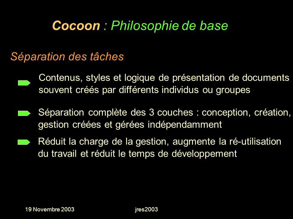 19 Novembre 2003jres2003 Cocoon : Philosophie de base Réduit la charge de la gestion, augmente la ré-utilisation du travail et réduit le temps de déve