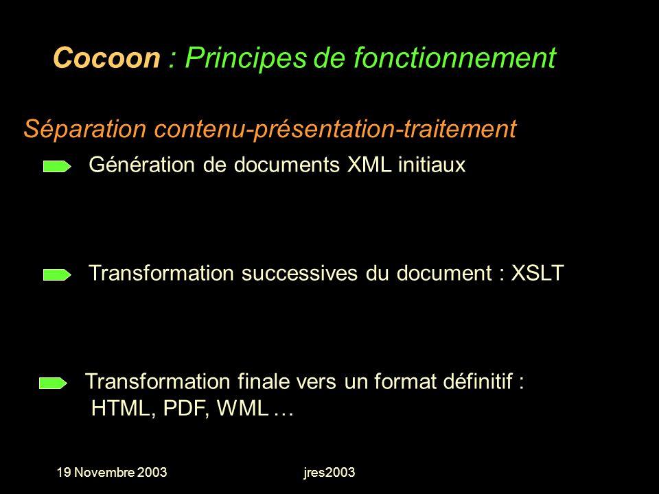 19 Novembre 2003jres2003 Cocoon : Principes de fonctionnement Génération de documents XML initiaux Séparation contenu-présentation-traitement Transfor