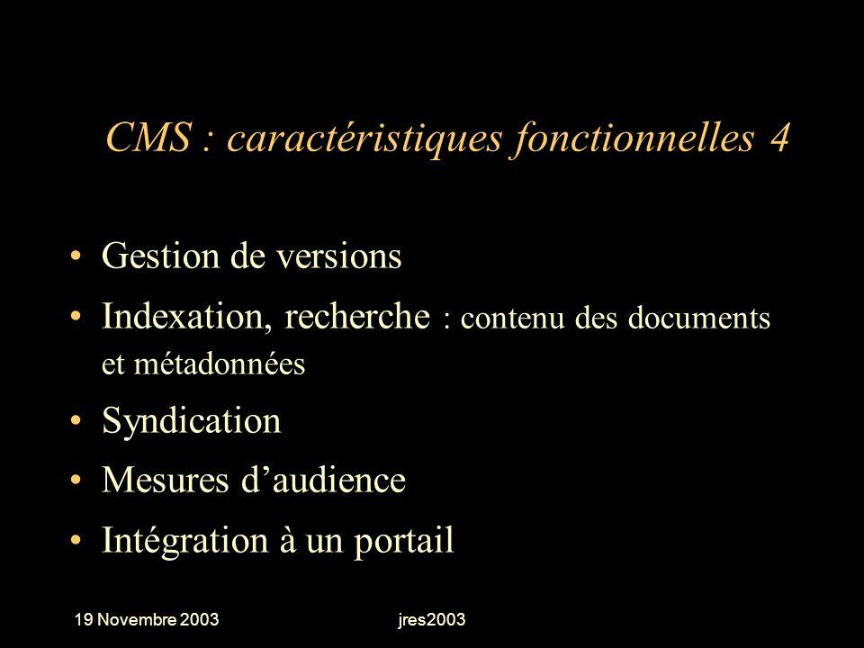 19 Novembre 2003jres2003 CMS : caractéristiques fonctionnelles 4 Gestion de versions Indexation, recherche : contenu des documents et métadonnées Synd
