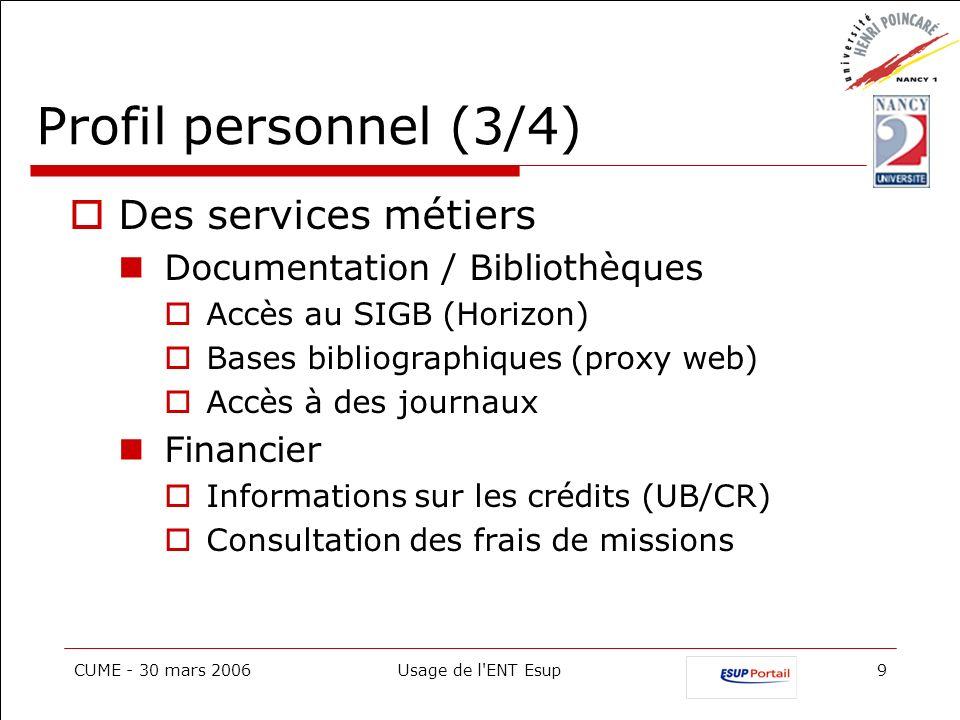 CUME - 30 mars 2006Usage de l'ENT Esup9 Profil personnel (3/4) Des services métiers Documentation / Bibliothèques Accès au SIGB (Horizon) Bases biblio