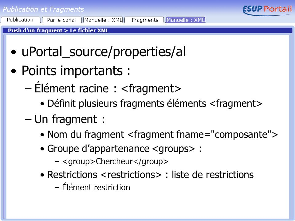 Publication et Fragments Push d un fragment > Le fichier XML uPortal_source/properties/al Points importants : –Élément racine : Définit plusieurs fragments éléments –Un fragment : Nom du fragment Groupe dappartenance : – Chercheur Restrictions : liste de restrictions –Élément restriction FragmentsManuelle : XML Publication Par le canal