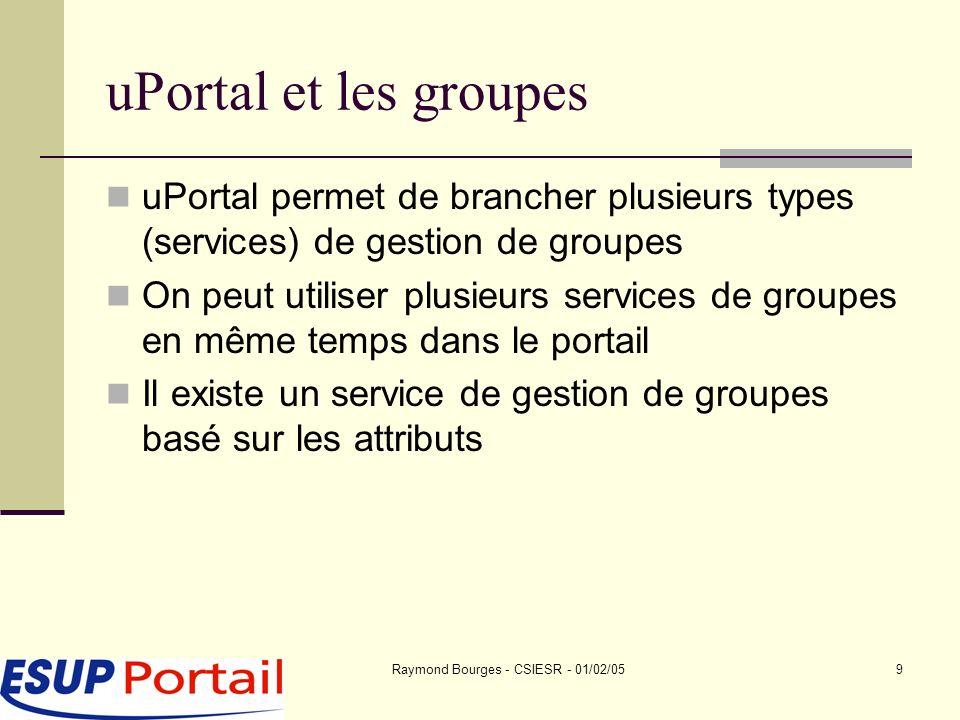 Raymond Bourges - CSIESR - 01/02/059 uPortal et les groupes uPortal permet de brancher plusieurs types (services) de gestion de groupes On peut utiliser plusieurs services de groupes en même temps dans le portail Il existe un service de gestion de groupes basé sur les attributs