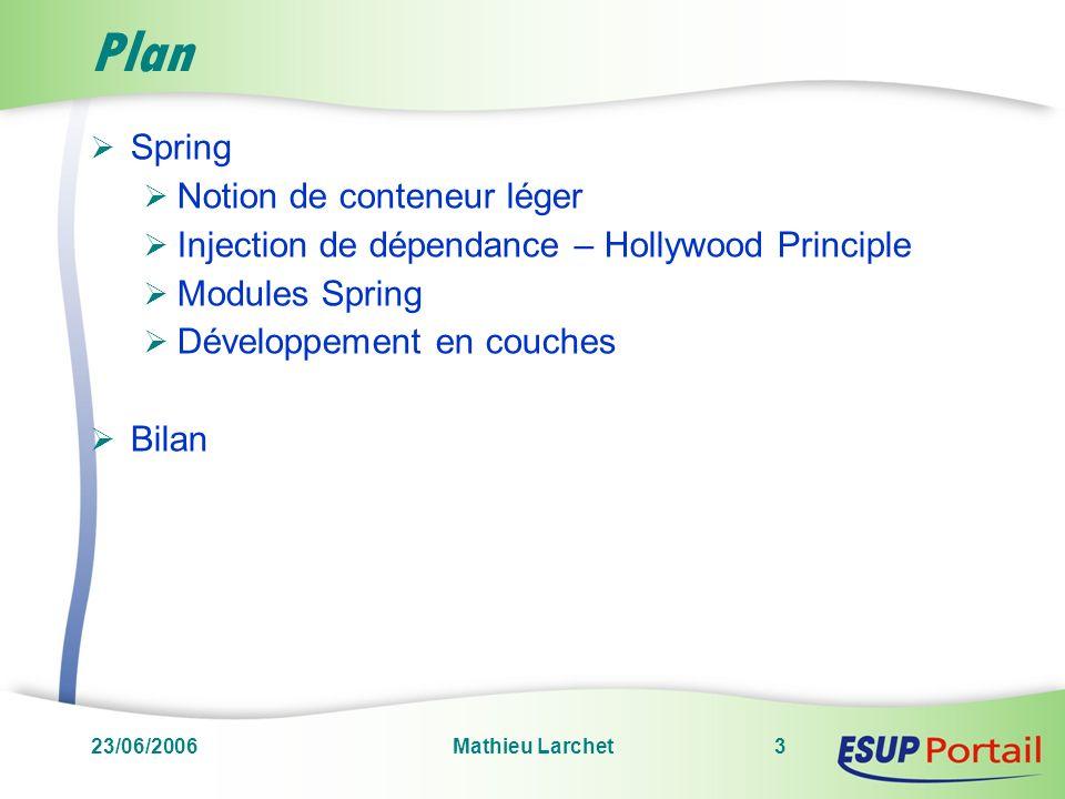 23/06/2006Mathieu Larchet3 Plan Spring Notion de conteneur léger Injection de dépendance – Hollywood Principle Modules Spring Développement en couches