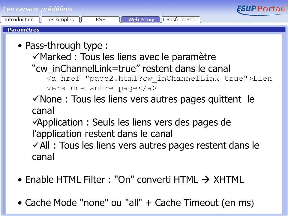Paramètres Pass-through type : Marked : Tous les liens avec le paramètre cw_inChannelLink=true restent dans le canal Lien vers une autre page None : Tous les liens vers autres pages quittent le canal Application : Seuls les liens vers des pages de lapplication restent dans le canal All : Tous les liens vers autres pages restent dans le canal Enable HTML Filter : On converti HTML XHTML Cache Mode none ou all + Cache Timeout (en ms ) IntroductionLes simplesRSSWeb ProxyTransformation Les canaux prédéfinis