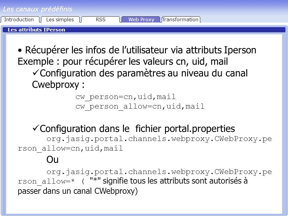 Les attributs IPerson Récupérer les infos de lutilisateur via attributs Iperson Exemple : pour récupérer les valeurs cn, uid, mail Configuration des paramètres au niveau du canal Cwebproxy : cw_person=cn,uid,mail cw_person_allow=cn,uid,mail Configuration dans le fichier portal.properties org.jasig.portal.channels.webproxy.CWebProxy.pe rson_allow=cn,uid,mail Ou org.jasig.portal.channels.webproxy.CWebProxy.pe rson_allow=* ( * signifie tous les attributs sont autorisés à passer dans un canal CWebproxy) IntroductionLes simplesRSSWeb ProxyTransformation Les canaux prédéfinis