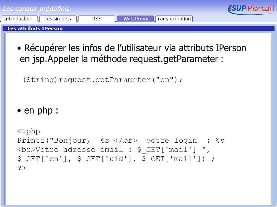 Les attributs IPerson Récupérer les infos de lutilisateur via attributs IPerson en jsp.Appeler la méthode request.getParameter : (String)request.getParameter( cn ); en php : <?php Printf( Bonjour, %s Votre login : %s Votre adresse email : $_GET[ mail ] , $_GET[ cn ], $_GET[ uid ], $_GET[ mail ]) ; ?> IntroductionLes simplesRSSWeb ProxyTransformation Les canaux prédéfinis