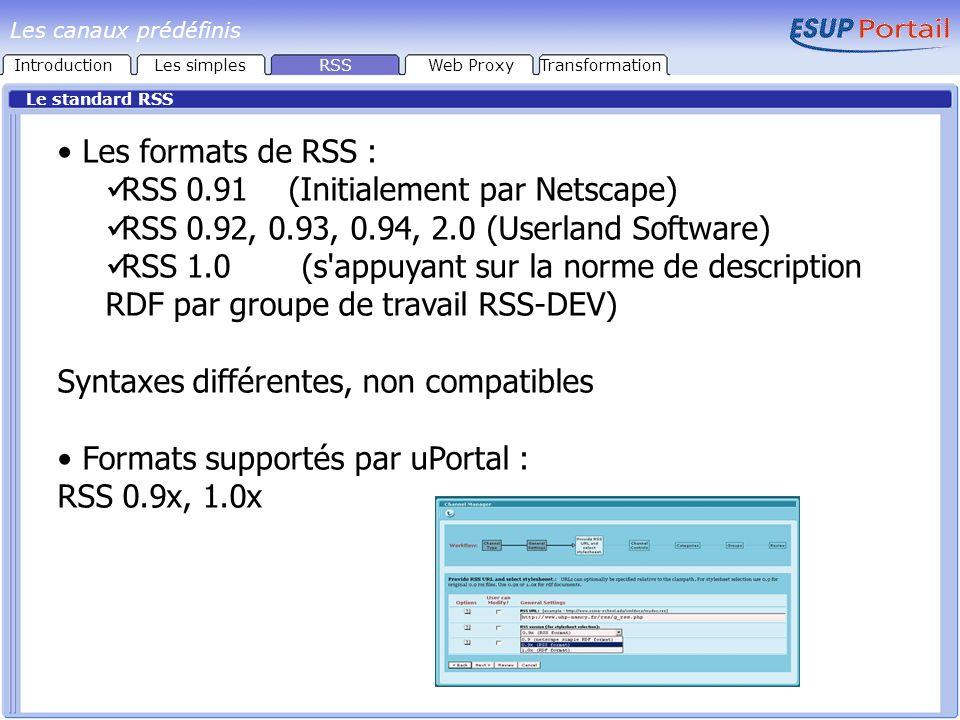 Les formats de RSS : RSS 0.91 (Initialement par Netscape) RSS 0.92, 0.93, 0.94, 2.0 (Userland Software) RSS 1.0 (s appuyant sur la norme de description RDF par groupe de travail RSS-DEV) Syntaxes différentes, non compatibles Formats supportés par uPortal : RSS 0.9x, 1.0x Le standard RSS IntroductionLes simplesRSSWeb ProxyTransformation Les canaux prédéfinis