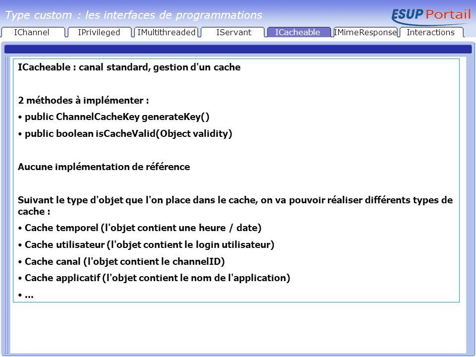 ICacheable : canal standard, gestion d un cache 2 méthodes à implémenter : public ChannelCacheKey generateKey() public boolean isCacheValid(Object validity) Aucune implémentation de référence Suivant le type d objet que l on place dans le cache, on va pouvoir réaliser différents types de cache : Cache temporel (l objet contient une heure / date) Cache utilisateur (l objet contient le login utilisateur) Cache canal (l objet contient le channelID) Cache applicatif (l objet contient le nom de l application)...