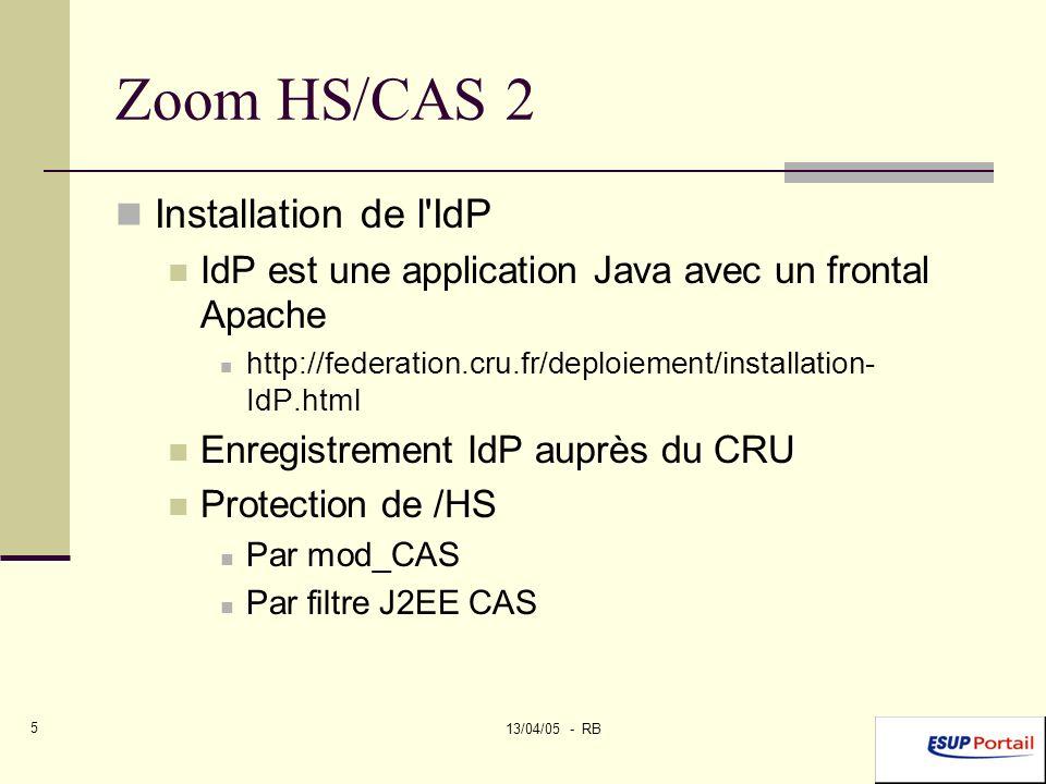 13/04/05 - RB 5 Zoom HS/CAS 2 Installation de l IdP IdP est une application Java avec un frontal Apache http://federation.cru.fr/deploiement/installation- IdP.html Enregistrement IdP auprès du CRU Protection de /HS Par mod_CAS Par filtre J2EE CAS