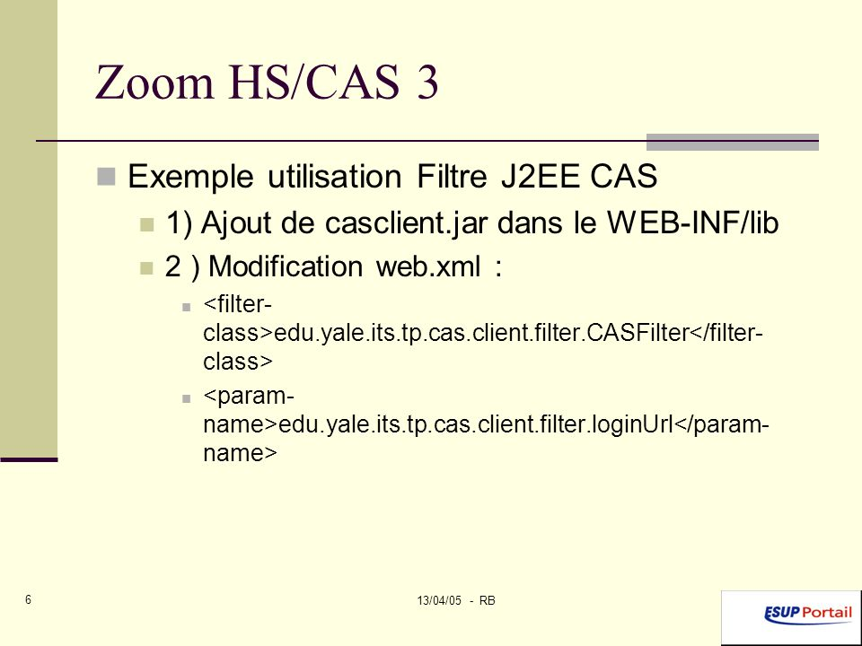 13/04/05 - RB 6 Zoom HS/CAS 3 Exemple utilisation Filtre J2EE CAS 1) Ajout de casclient.jar dans le WEB-INF/lib 2 ) Modification web.xml : edu.yale.its.tp.cas.client.filter.CASFilter edu.yale.its.tp.cas.client.filter.loginUrl