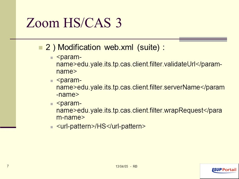 13/04/05 - RB 7 Zoom HS/CAS 3 2 ) Modification web.xml (suite) : edu.yale.its.tp.cas.client.filter.validateUrl edu.yale.its.tp.cas.client.filter.serverName edu.yale.its.tp.cas.client.filter.wrapRequest /HS