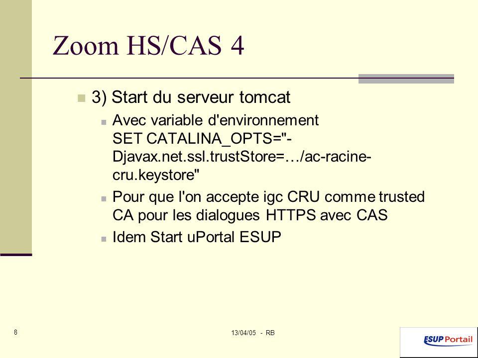 13/04/05 - RB 8 Zoom HS/CAS 4 3) Start du serveur tomcat Avec variable d environnement SET CATALINA_OPTS= - Djavax.net.ssl.trustStore=…/ac-racine- cru.keystore Pour que l on accepte igc CRU comme trusted CA pour les dialogues HTTPS avec CAS Idem Start uPortal ESUP