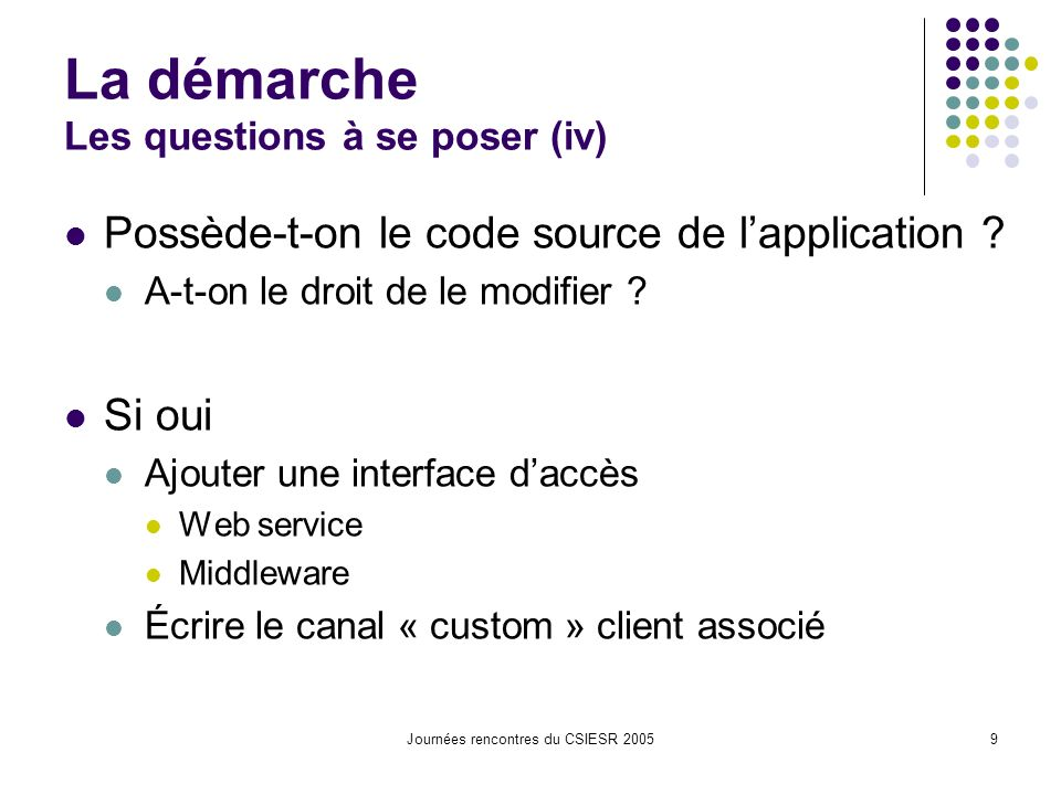 Journées rencontres du CSIESR 20059 La démarche Les questions à se poser (iv) Possède-t-on le code source de lapplication .