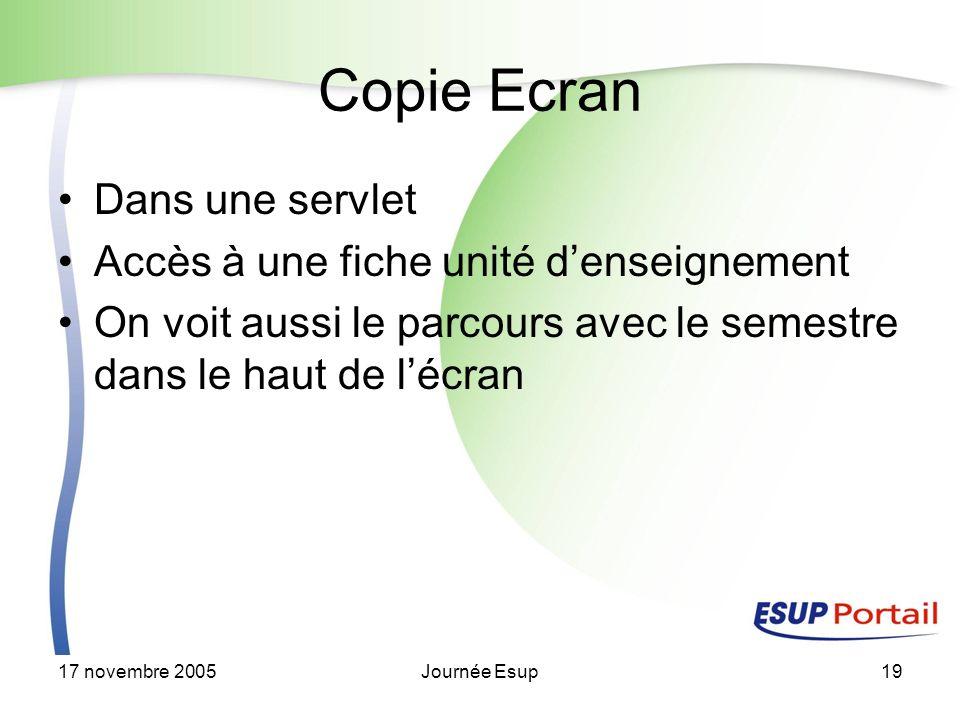 17 novembre 2005Journée Esup19 Copie Ecran Dans une servlet Accès à une fiche unité denseignement On voit aussi le parcours avec le semestre dans le haut de lécran