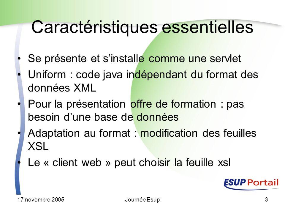 17 novembre 2005Journée Esup3 Caractéristiques essentielles Se présente et sinstalle comme une servlet Uniform : code java indépendant du format des données XML Pour la présentation offre de formation : pas besoin dune base de données Adaptation au format : modification des feuilles XSL Le « client web » peut choisir la feuille xsl