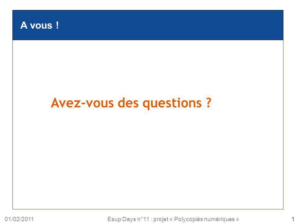 01/02/2011Esup Days n°11 : projet « Polycopiés numériques » A vous ! Avez-vous des questions ? 16