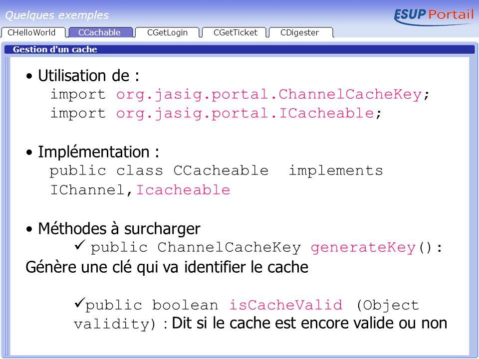 CHelloWorld Gestion d un cache CCachableCGetLoginCGetTicketCDigester Méthode generateKey Constituée dune chaîne de caractères ChannelCacheKey k = new ChannelCacheKey(); StringBuffer sbKey = new StringBuffer(1024); sbKey.append( org.esupportail.portal.channels.CC acheable.CCacheable : ); sbKey.append( userId: ).append(staticData.getPer son().getID()).append( , ); k.setKey(sbKey.toString()); k.setKeyValidity(new Long(System.currentTimeMillis())); Portée Validité Quelques exemples