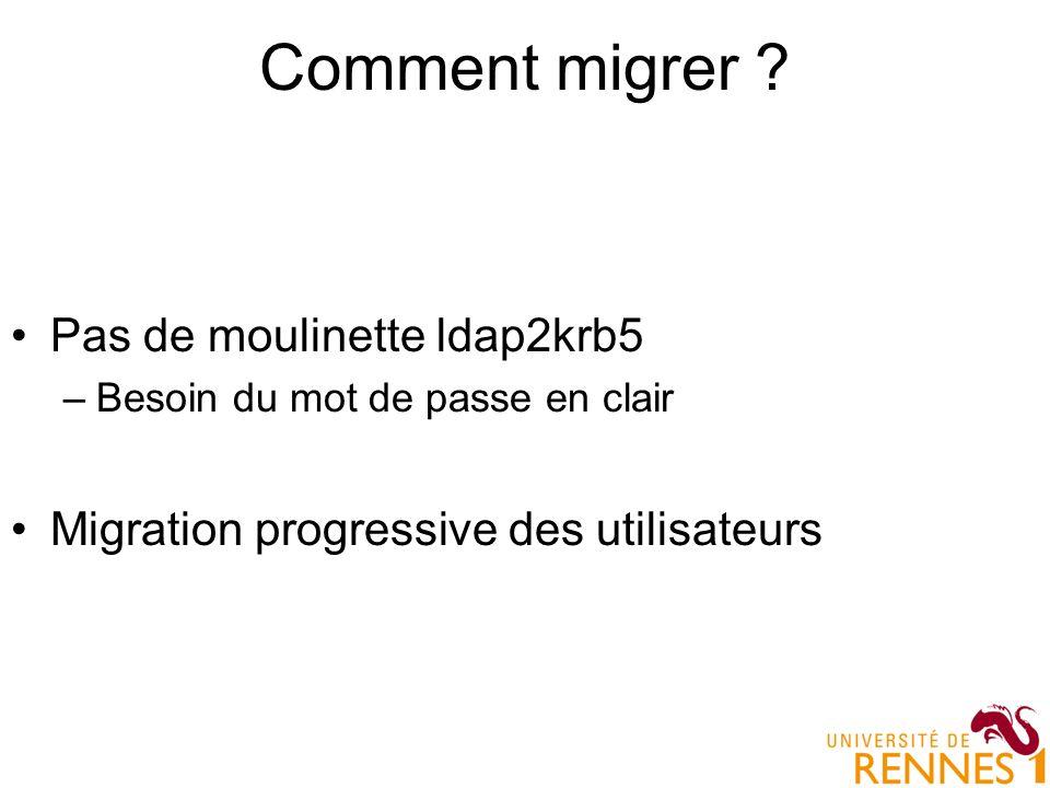 Comment migrer ? Pas de moulinette ldap2krb5 –Besoin du mot de passe en clair Migration progressive des utilisateurs