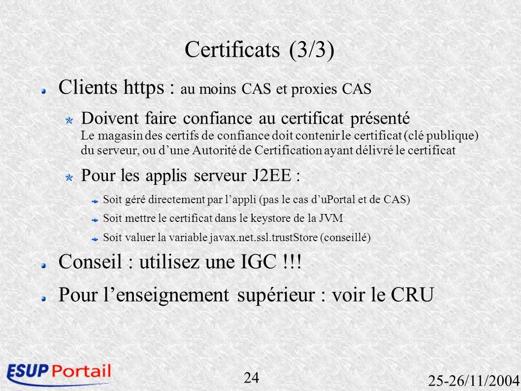 24 25-26/11/2004 Certificats (3/3) Clients https : au moins CAS et proxies CAS Doivent faire confiance au certificat présenté Le magasin des certifs d