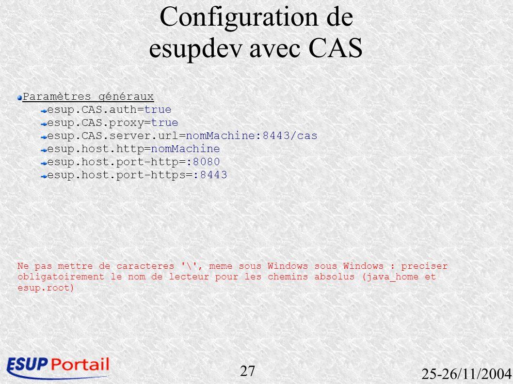 27 25-26/11/2004 Configuration de esupdev avec CAS Paramètres généraux esup.CAS.auth=true esup.CAS.proxy=true esup.CAS.server.url=nomMachine:8443/cas
