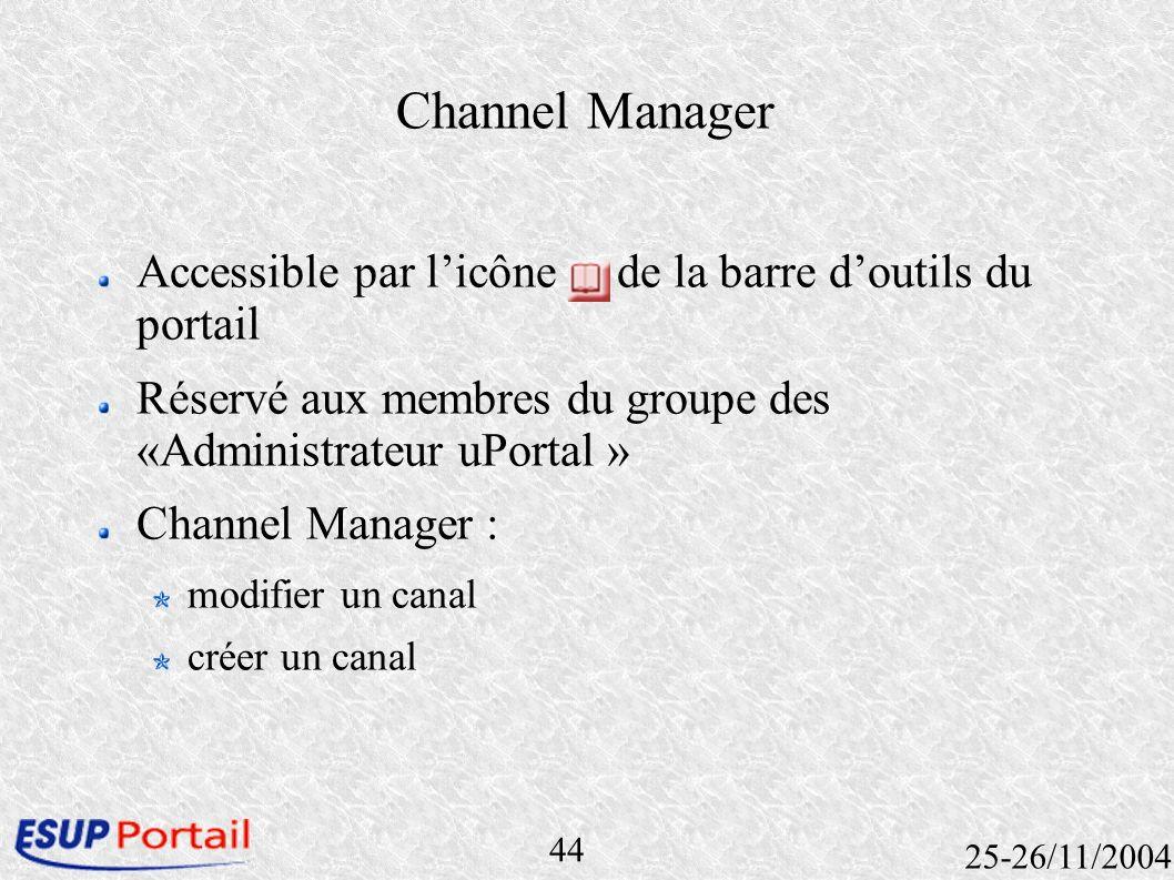 44 25-26/11/2004 Channel Manager Accessible par licône de la barre doutils du portail Réservé aux membres du groupe des «Administrateur uPortal » Chan