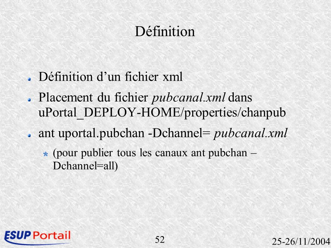 52 25-26/11/2004 Définition Définition dun fichier xml Placement du fichier pubcanal.xml dans uPortal_DEPLOY-HOME/properties/chanpub ant uportal.pubch